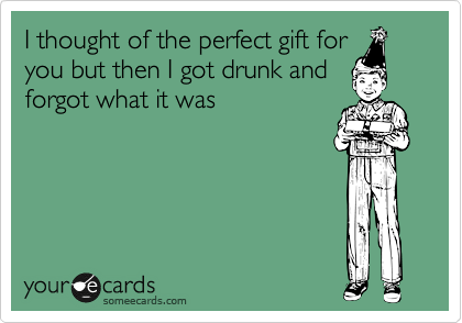 I thought of the perfect gift for you but then I got drunk and forgot what it was