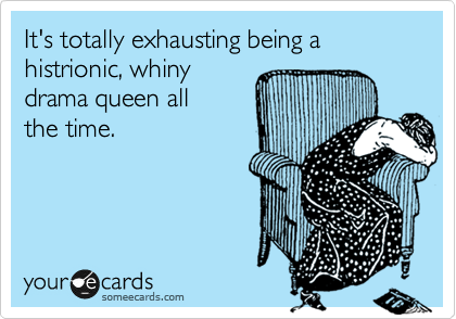 It's totally exhausting being a  histrionic, whiny drama queen all the time.