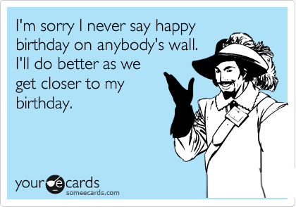 I'm sorry I never say happy birthday on anybody's wall.  I'll do better as we get closer to my birthday.