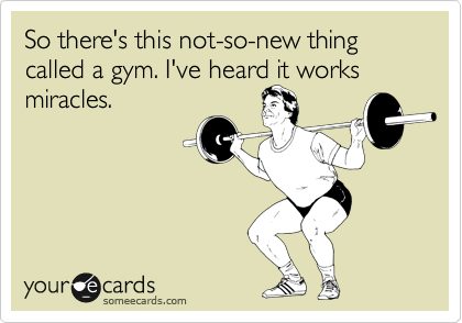 So there's this not-so-new thing called a gym. I've heard it works miracles.
