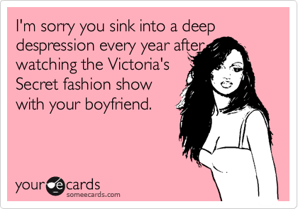 I'm sorry you sink into a deep despression every year after watching the Victoria's Secret fashion show  with your boyfriend.