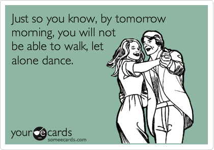 Just so you know, by tomorrow morning, you will not be able to walk, let alone dance.
