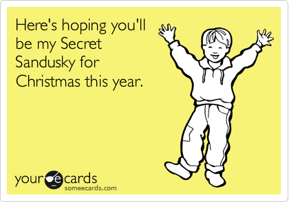 Here's hoping you'll be my Secret Sandusky for Christmas this year.