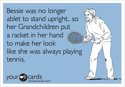 Bessie was no longer ablet to stand upright.. so her Grandchildren put a racket in her hand to make her look like she was always playing  tennis.
