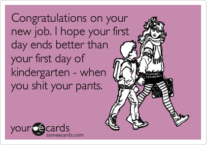 Congratulations on your new job. I hope your first day ends better than your first day of kindergarten - when you shit your pants.