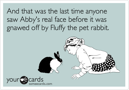 And that was the last time anyone saw Abby's real face before it was gnawed off by Fluffy the pet rabbit.