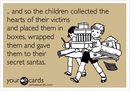 .. and so the children collected the hearts of their victims and placed them in boxes, wrapped them and gave them to their secret santas.
