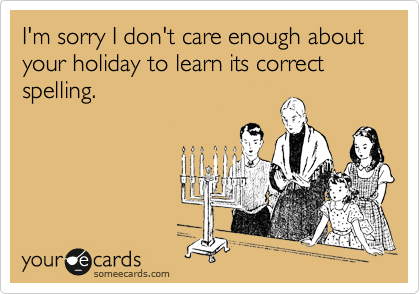 I'm sorry I don't care enough about your holiday to learn its correct spelling.