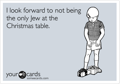 I look forward to not being the only Jew at the Christmas table.