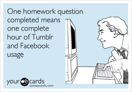 One homework question completed means one complete hour of Tumblr and Facebook usage