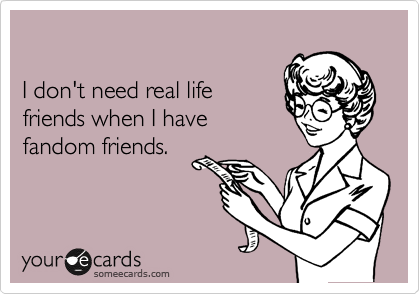 I don't need real life friends when I have fandom friends.