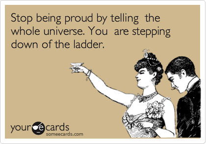 Stop being proud by telling  the whole universe. You  are stepping down of the ladder.