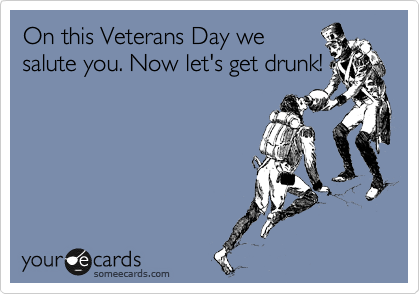 On this Veterans Day we salute you. Now let's get drunk!