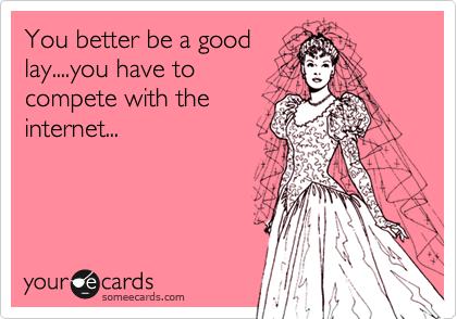 You better be a good lay....you have to compete with the internet...