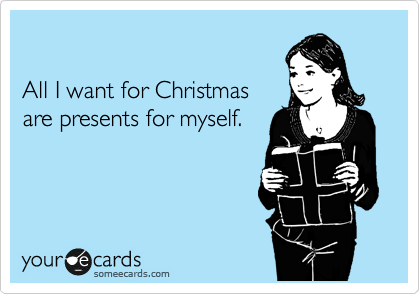 All I want for Christmas are presents for myself.