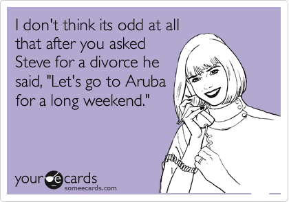 "I don't think its odd at all that after you asked Steve for a divorce he said, ""Let's go to Aruba for a long weekend."""