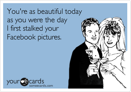 You're as beautiful today as you were the day  I first stalked your Facebook pictures.
