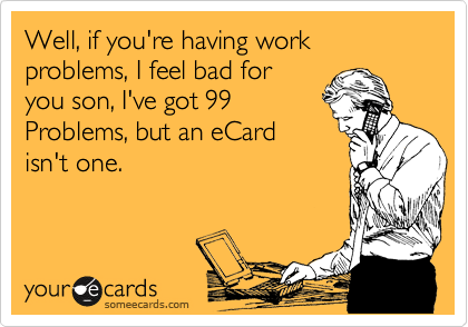 Well, if you're having work problems, I feel bad for you son, I've got 99 Problems, but an eCard isn't one.