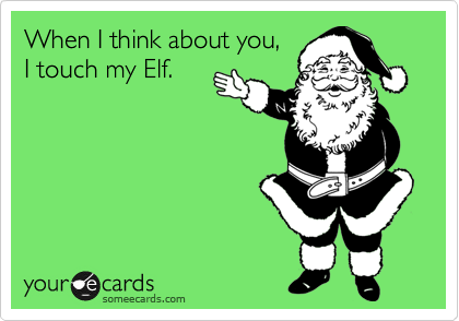 When I think about you,  I touch my Elf.
