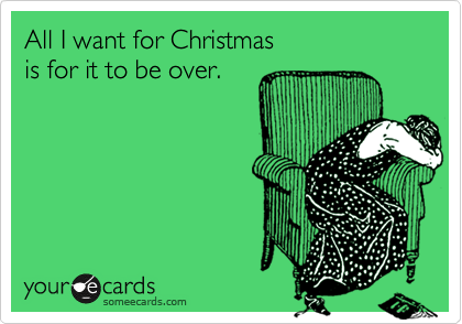 All I want for Christmas   is for it to be over.