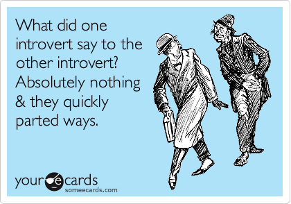 What did one introvert say to the other introvert? Absolutely nothing & they quickly parted ways.