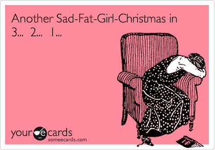 Another Sad-Fat-Girl-Christmas in 3...  2...  1...
