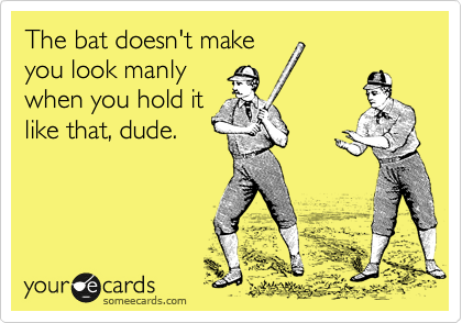 The bat doesn't make you look manly when you hold it like that, dude.