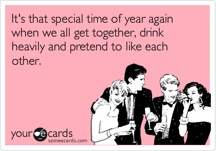 It's that special time of year again when we all get together, drink heavily and pretend to like each other.