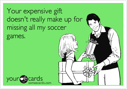 Your expensive gift doesn't really make up for missing all my soccer games.