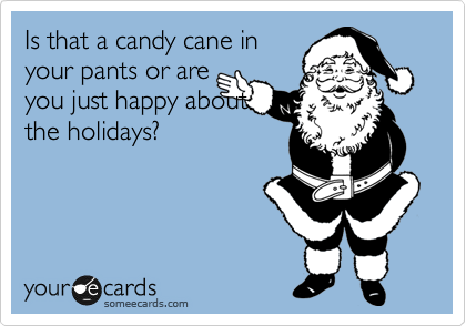 Is that a candy cane in your pants or are you just happy about the holidays?