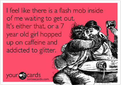 I feel like there is a flash mob inside of me waiting to get out.  It's either that, or a 7 year old girl hopped up on caffeine and addicted to glitter.