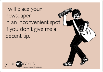 I will place your newspaper in an inconvenient spot if you don't give me a decent tip.