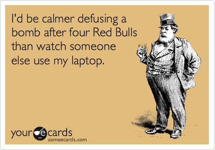 I'd be calmer defusing a  bomb after four Red Bulls  than watch someone else use my laptop.