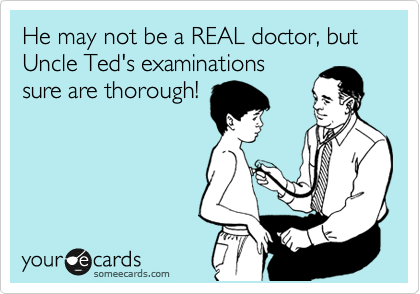 He may not be a REAL doctor, but Uncle Ted's examinations sure are thorough!
