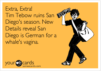 Extra, Extra! Tim Tebow ruins San Diego's season. New Details reveal San Diego is German for a whale's vagina.