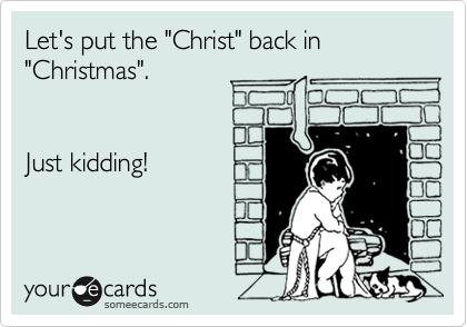 """Let's put the """"Christ"""" back in """"Christmas"""".   Just kidding!"""