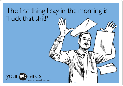 """The first thing I say in the morning is """"Fuck that shit!"""""""