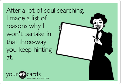 After a lot of soul searching,    I made a list of reasons why I won't partake in that three-way you keep hinting at.