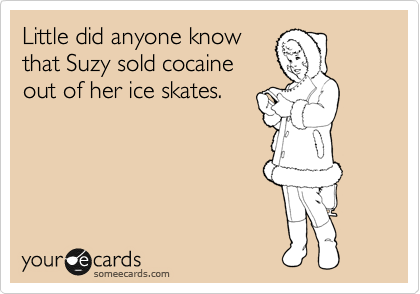 Little did anyone know that Suzy sold cocaine out of her ice skates.