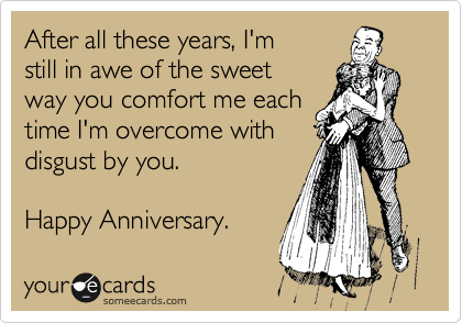 After all these years, I'm still in awe of the sweet way you comfort me each time I'm overcome with disgust by you.    Happy Anniversary.