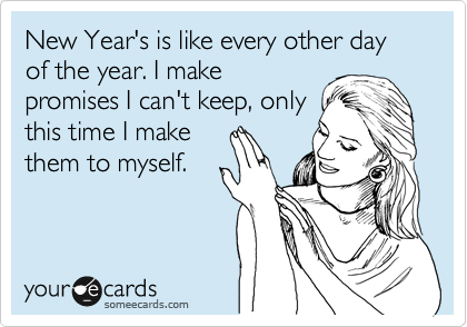 New Year's is like every other day of the year. I make promises I can't keep, only this time I make  them to myself.