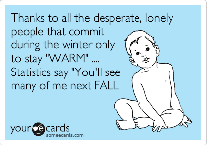"""Thanks to all the desperate, lonely people that commit during the winter only to stay """"WARM"""" .... Statistics say """"You'll see many of me next FALL"""