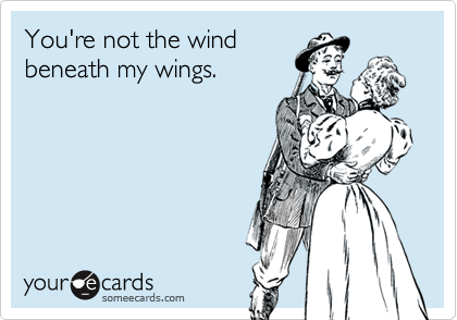 You're not the wind beneath my wings.