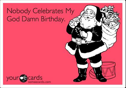 Nobody Celebrates My God Damn Birthday.