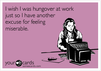 I wish I was hungover at work just so I have another excuse for feeling miserable.