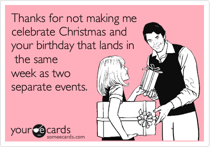 Thanks for not making me celebrate Christmas and your birthday that lands in  the same week as two separate events.
