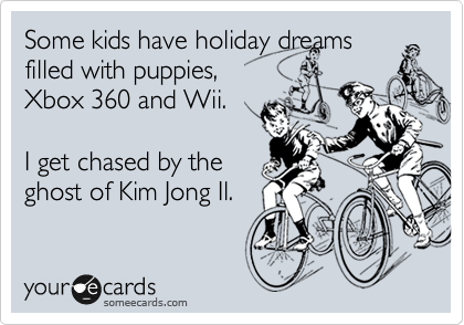 Some kids have holiday dreams filled with puppies, Xbox 360 and Wii.   I get chased by the ghost of Kim Jong Il.