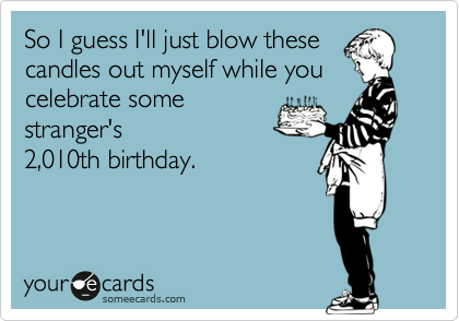 So I guess I'll just blow these candles out myself while you celebrate some stranger's 2,010th birthday.
