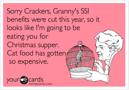 Sorry Crackers, Granny's SSI benefits were cut this year, so it looks like I'm going to be eating you for Christmas supper. Cat food has gotten  so expensive.