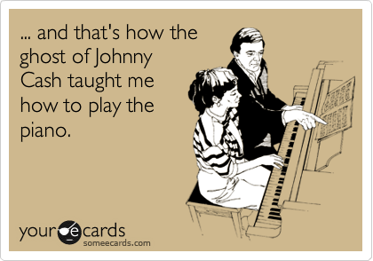 ... and that's how the ghost of Johnny Cash taught me how to play the piano.